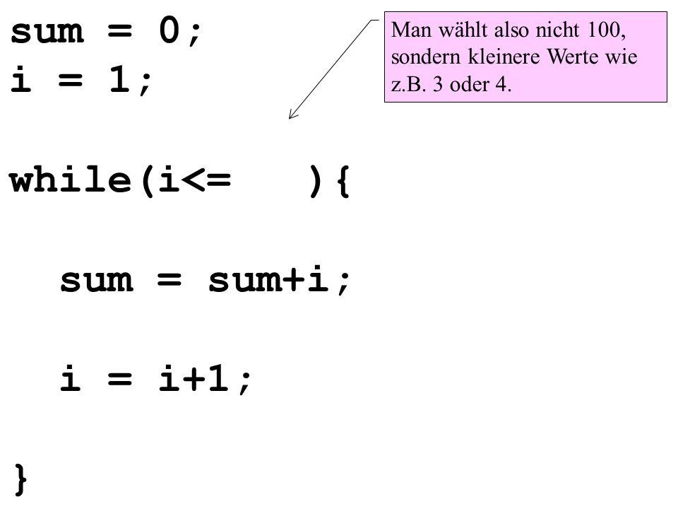 sum = 0; i = 1; while(i<= ){ sum = sum+i; i = i+1; } Man wählt also nicht 100, sondern kleinere Werte wie z.B. 3 oder 4.