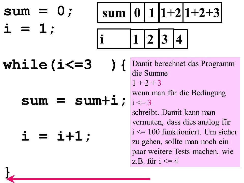 sum = 0; i = 1; while(i<=3 ){ sum = sum+i; i = i+1; } sum0 i 1 1 2 3 1+2 1+2+3 4 Damit berechnet das Programm die Summe 1 + 2 + 3 wenn man für die Bed