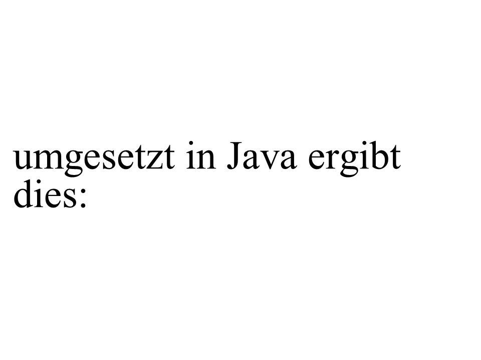 umgesetzt in Java ergibt dies: