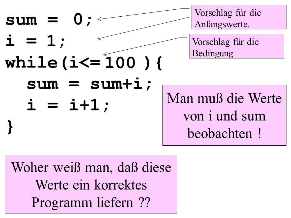 while(i<= ){ sum = sum+i; i = i+1; } sum = i = 0; 1; 100 Vorschlag für die Anfangswerte. Vorschlag für die Bedingung Woher weiß man, daß diese Werte e