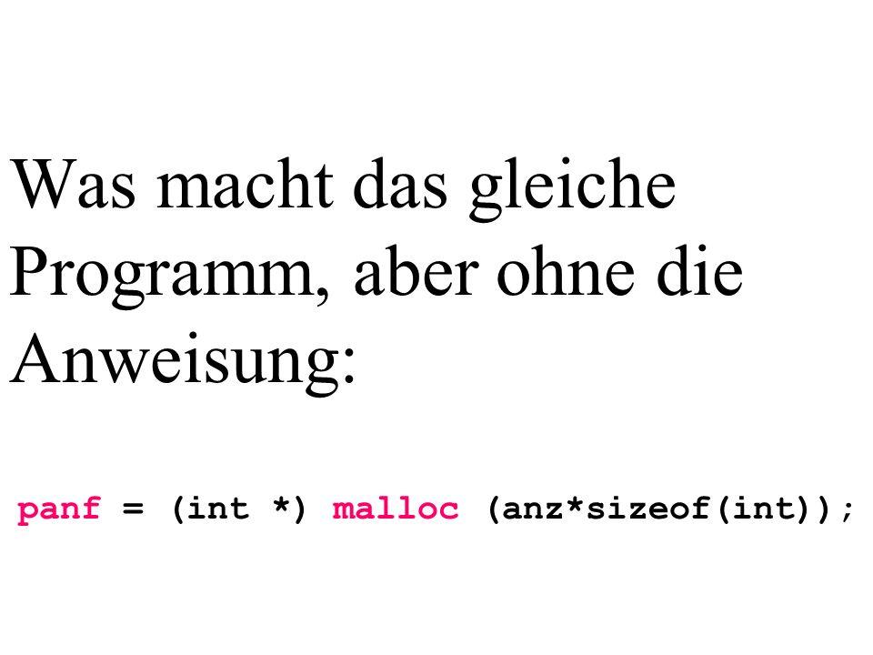 Was macht das gleiche Programm, aber ohne die Anweisung: panf = (int *) malloc (anz*sizeof(int));