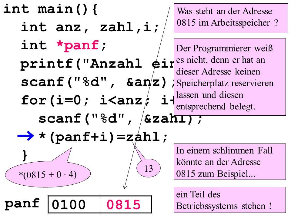 int main(){ int anz, zahl,i; int *panf; printf( Anzahl eingeben: ); scanf( %d , &anz); for(i=0; i<anz; i++){ scanf( %d , &zahl); *(panf+i)=zahl; } Was steht an der Adresse 0815 im Arbeitsspeicher .