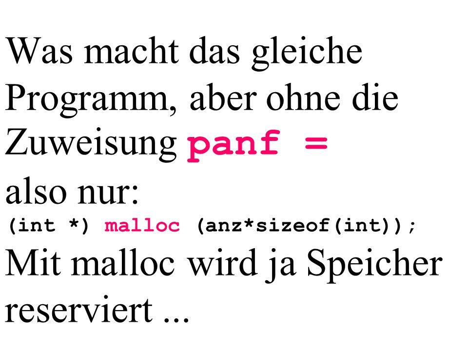 Was macht das gleiche Programm, aber ohne die Zuweisung panf = also nur: (int *) malloc (anz*sizeof(int)); Mit malloc wird ja Speicher reserviert...