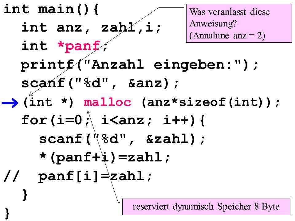 int main(){ int anz, zahl,i; int *panf; printf( Anzahl eingeben: ); scanf( %d , &anz); (int *) malloc (anz*sizeof(int)); for(i=0; i<anz; i++){ scanf( %d , &zahl); *(panf+i)=zahl; // panf[i]=zahl; } reserviert dynamisch Speicher 8 Byte Was veranlasst diese Anweisung.
