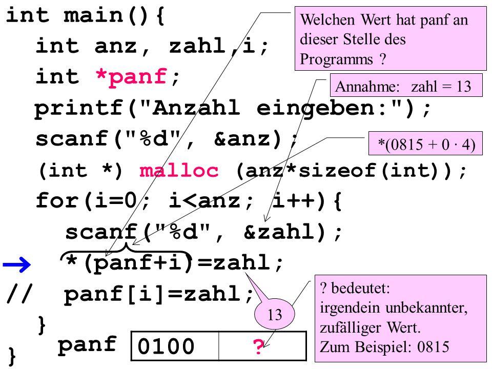 int main(){ int anz, zahl,i; int *panf; printf( Anzahl eingeben: ); scanf( %d , &anz); (int *) malloc (anz*sizeof(int)); for(i=0; i<anz; i++){ scanf( %d , &zahl); *(panf+i)=zahl; // panf[i]=zahl; } Welchen Wert hat panf an dieser Stelle des Programms .
