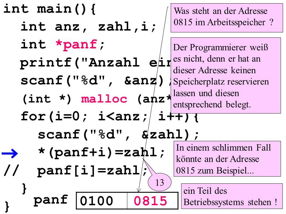 int main(){ int anz, zahl,i; int *panf; printf( Anzahl eingeben: ); scanf( %d , &anz); (int *) malloc (anz*sizeof(int)); for(i=0; i<anz; i++){ scanf( %d , &zahl); *(panf+i)=zahl; // panf[i]=zahl; } 01000815 panf Was steht an der Adresse 0815 im Arbeitsspeicher .