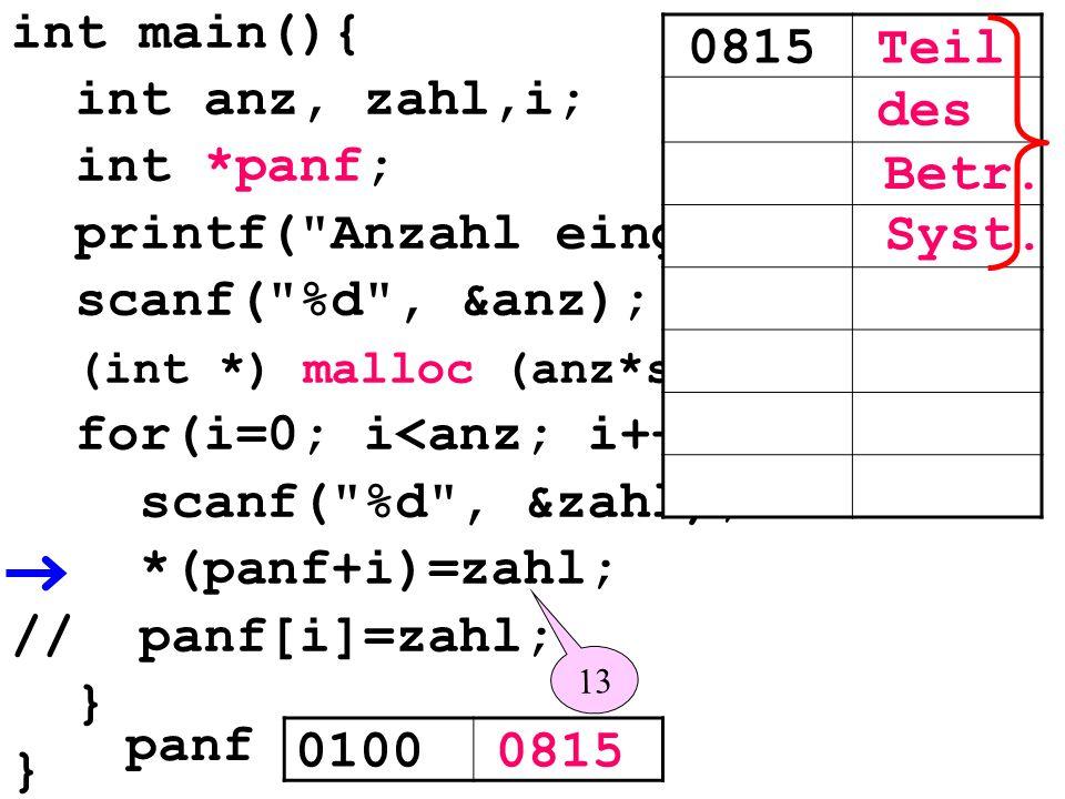 int main(){ int anz, zahl,i; int *panf; printf( Anzahl eingeben: ); scanf( %d , &anz); (int *) malloc (anz*sizeof(int)); for(i=0; i<anz; i++){ scanf( %d , &zahl); *(panf+i)=zahl; // panf[i]=zahl; } 01000815 panf 0815Teil des Syst.