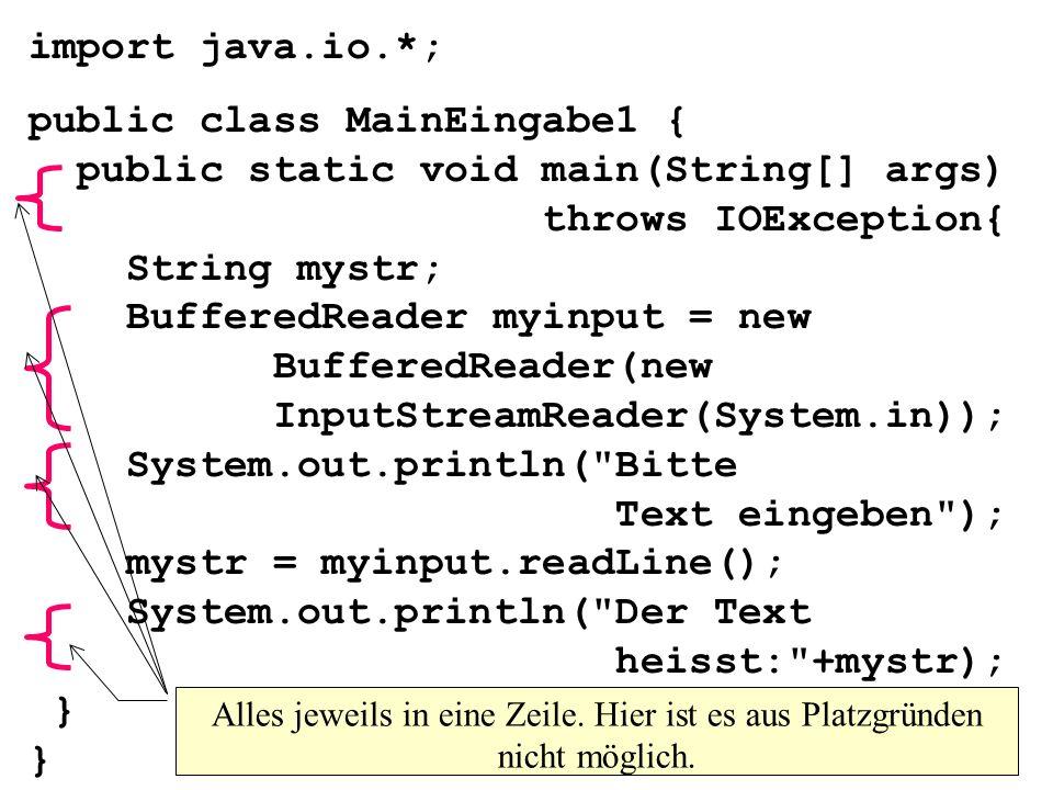 import java.io.*; public class MainEingabe1 { public static void main(String[] args) throws IOException{ String mystr; BufferedReader myinput = new BufferedReader(new InputStreamReader(System.in)); System.out.println( Bitte Text eingeben ); mystr = myinput.readLine(); System.out.println( Der Text heisst: +mystr); } } Alles jeweils in eine Zeile.