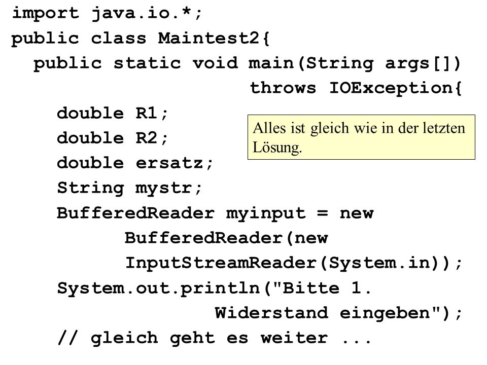import java.io.*; public class Maintest2{ public static void main(String args[]) throws IOException{ double R1; double R2; double ersatz; String mystr; BufferedReader myinput = new BufferedReader(new InputStreamReader(System.in)); System.out.println( Bitte 1.