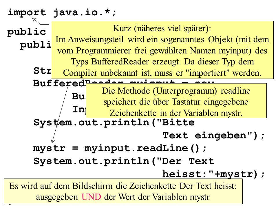 import java.io.*; public class MainEingabe1 { public static void main(String args[]) throws IOException{ String mystr; BufferedReader myinput = new BufferedReader(new InputStreamReader(System.in)); System.out.println( Bitte Text eingeben ); mystr = myinput.readLine(); System.out.println( Der Text heisst: +mystr); } } Kurz (näheres viel später): Im Anweisungsteil wird ein sogenanntes Objekt (mit dem vom Programmierer frei gewählten Namen myinput) des Typs BufferedReader erzeugt.