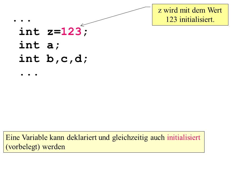 ...int z=123; int a; int b,c,d;... z wird mit dem Wert 123 initialisiert.