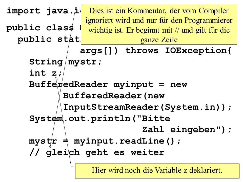 import java.io.*; public class MainEingabe1 { public static void main(String args[]) throws IOException{ String mystr; int z; BufferedReader myinput = new BufferedReader(new InputStreamReader(System.in)); System.out.println( Bitte Zahl eingeben ); mystr = myinput.readLine(); // gleich geht es weiter Hier wird noch die Variable z deklariert.
