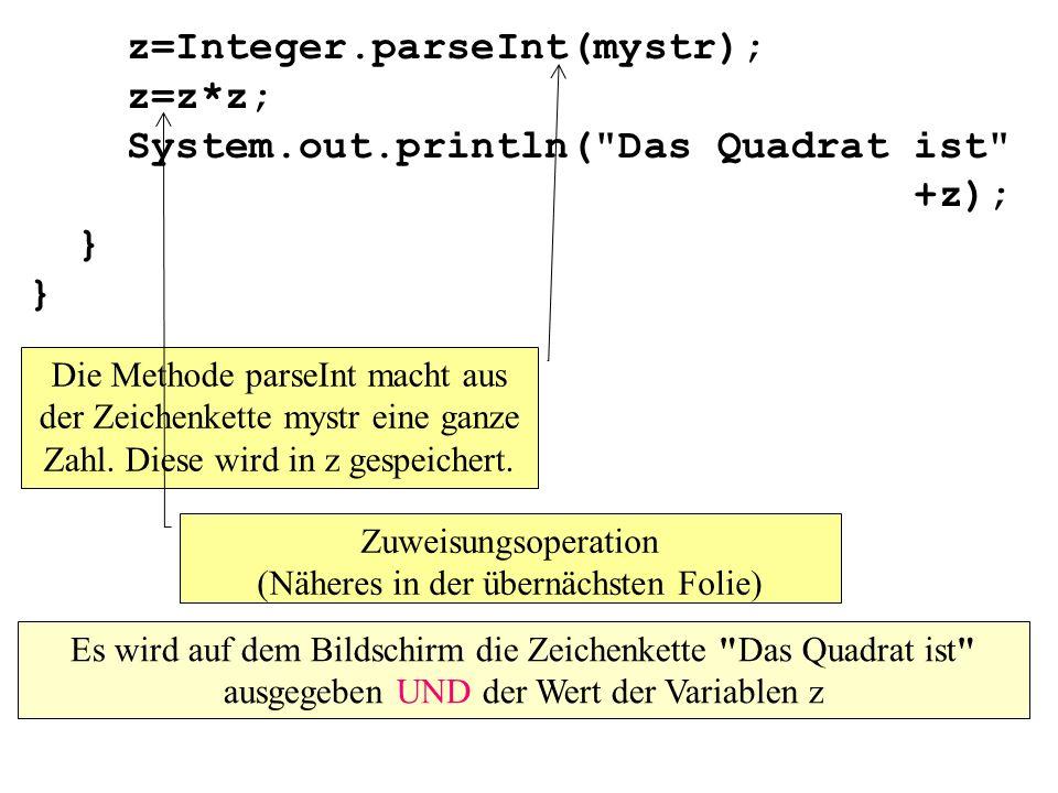 z=Integer.parseInt(mystr); z=z*z; System.out.println( Das Quadrat ist +z); } } Die Methode parseInt macht aus der Zeichenkette mystr eine ganze Zahl.