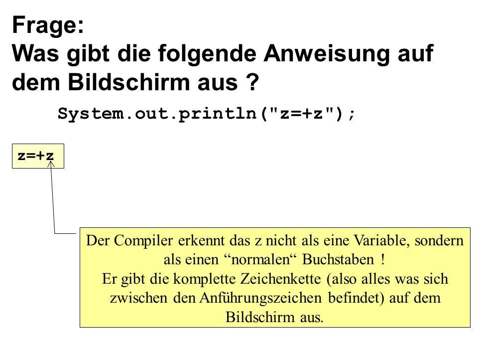 System.out.println( z=+z ); z=+z Frage: Was gibt die folgende Anweisung auf dem Bildschirm aus .