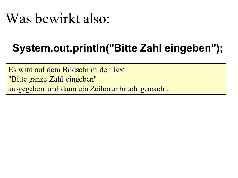 Was bewirkt also: Es wird auf dem Bildschirm der Text Bitte ganze Zahl eingeben ausgegeben und dann ein Zeilenumbruch gemacht.