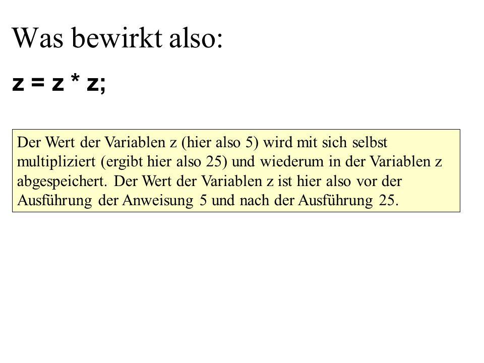 Was bewirkt also: z = z * z; Der Wert der Variablen z (hier also 5) wird mit sich selbst multipliziert (ergibt hier also 25) und wiederum in der Variablen z abgespeichert.