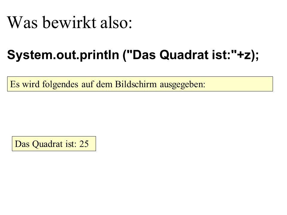 Was bewirkt also: Es wird folgendes auf dem Bildschirm ausgegeben: System.out.println ( Das Quadrat ist: +z); Das Quadrat ist: 25