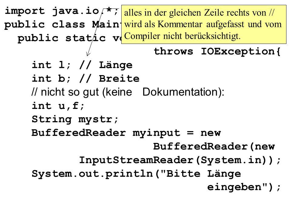 import java.io.*; public class Maintest1{ public static void main(String args[]) throws IOException{ int l; // Länge int b; // Breite // nicht so gut (keine Dokumentation): int u,f; String mystr; BufferedReader myinput = new BufferedReader(new InputStreamReader(System.in)); System.out.println( Bitte Länge eingeben ); alles in der gleichen Zeile rechts von // wird als Kommentar aufgefasst und vom Compiler nicht berücksichtigt.