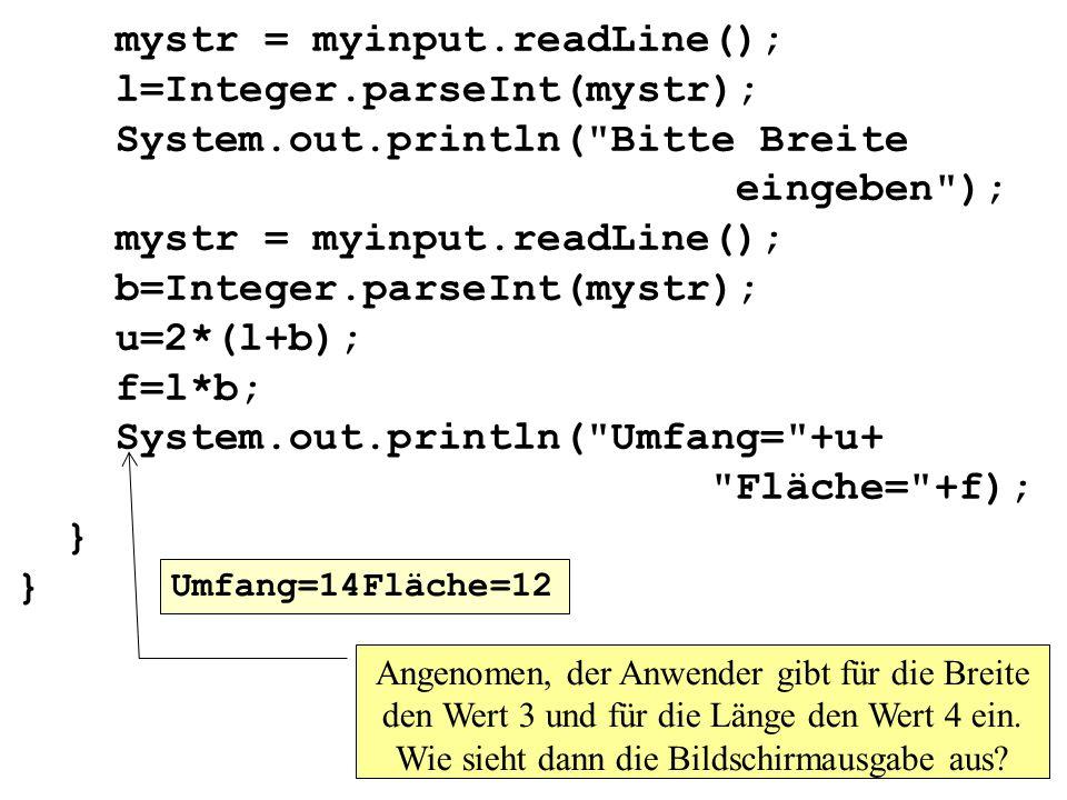 mystr = myinput.readLine(); l=Integer.parseInt(mystr); System.out.println( Bitte Breite eingeben ); mystr = myinput.readLine(); b=Integer.parseInt(mystr); u=2*(l+b); f=l*b; System.out.println( Umfang= +u+ Fläche= +f); } } Angenomen, der Anwender gibt für die Breite den Wert 3 und für die Länge den Wert 4 ein.
