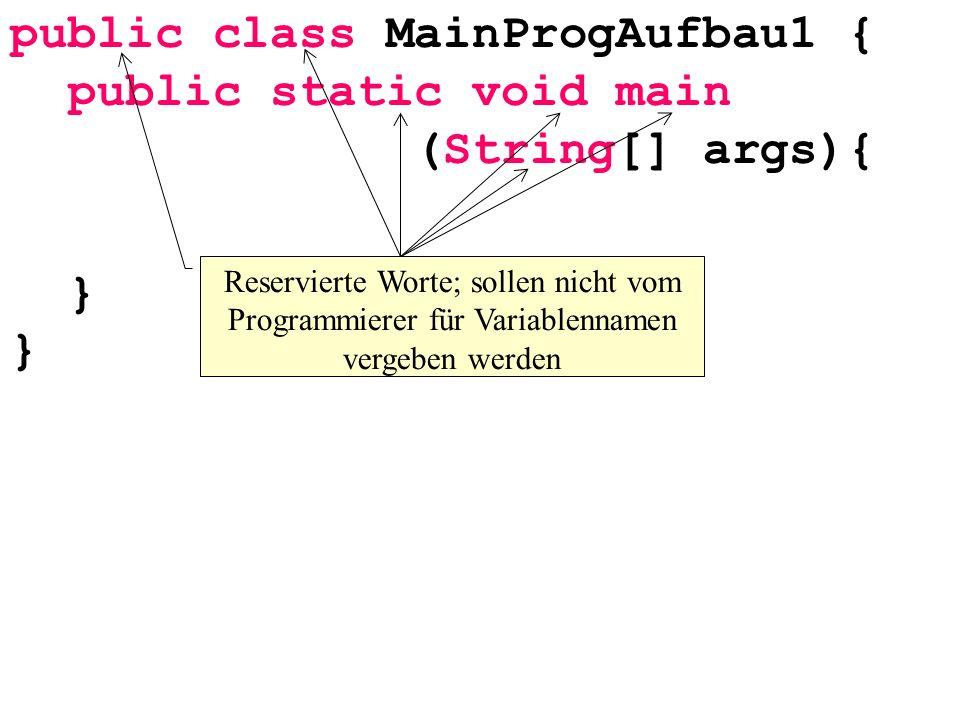 public class MainProgAufbau1 { public static void main (String[] args){ } } Reservierte Worte; sollen nicht vom Programmierer für Variablennamen vergeben werden