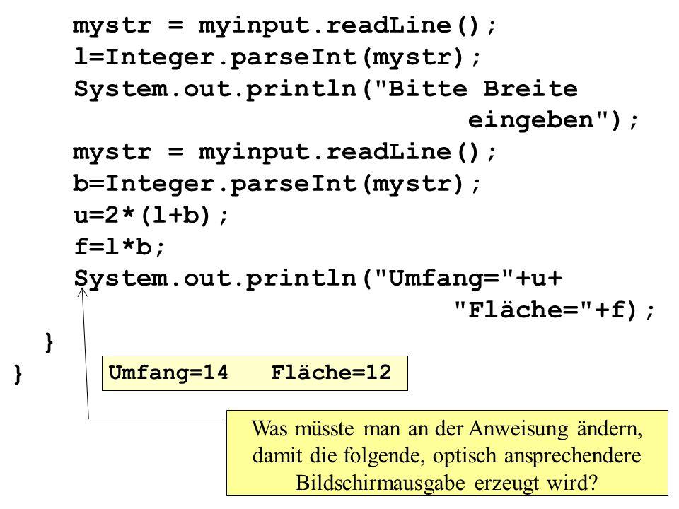 mystr = myinput.readLine(); l=Integer.parseInt(mystr); System.out.println( Bitte Breite eingeben ); mystr = myinput.readLine(); b=Integer.parseInt(mystr); u=2*(l+b); f=l*b; System.out.println( Umfang= +u+ Fläche= +f); } } Was müsste man an der Anweisung ändern, damit die folgende, optisch ansprechendere Bildschirmausgabe erzeugt wird.