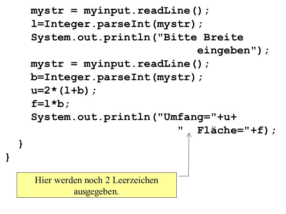 mystr = myinput.readLine(); l=Integer.parseInt(mystr); System.out.println( Bitte Breite eingeben ); mystr = myinput.readLine(); b=Integer.parseInt(mystr); u=2*(l+b); f=l*b; System.out.println( Umfang= +u+ Fläche= +f); } } Hier werden noch 2 Leerzeichen ausgegeben.