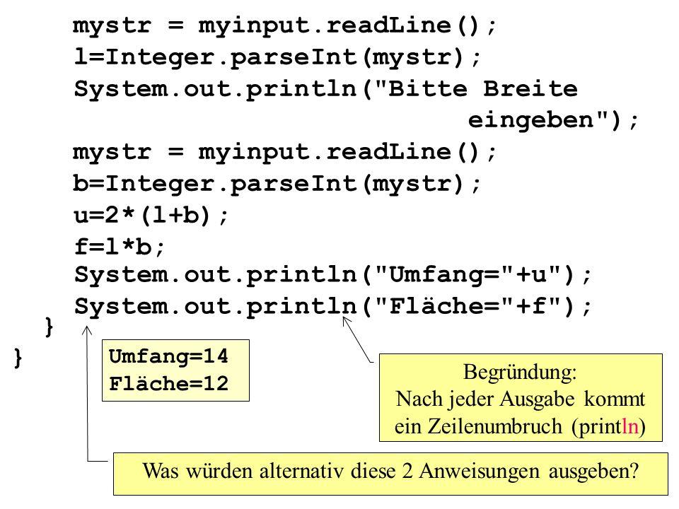 mystr = myinput.readLine(); l=Integer.parseInt(mystr); System.out.println( Bitte Breite eingeben ); mystr = myinput.readLine(); b=Integer.parseInt(mystr); u=2*(l+b); f=l*b; } } Was würden alternativ diese 2 Anweisungen ausgeben.