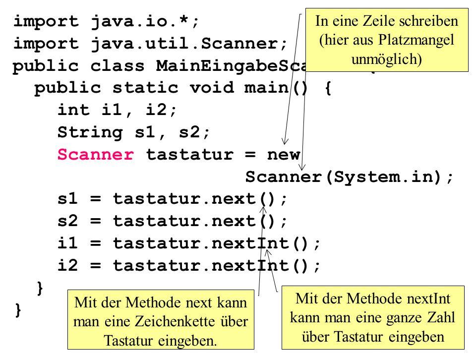 import java.io.*; import java.util.Scanner; public class MainEingabeScanner1{ public static void main() { int i1, i2; String s1, s2; Scanner tastatur = new Scanner(System.in); s1 = tastatur.next(); s2 = tastatur.next(); i1 = tastatur.nextInt(); i2 = tastatur.nextInt(); } } Mit der Methode next kann man eine Zeichenkette über Tastatur eingeben.