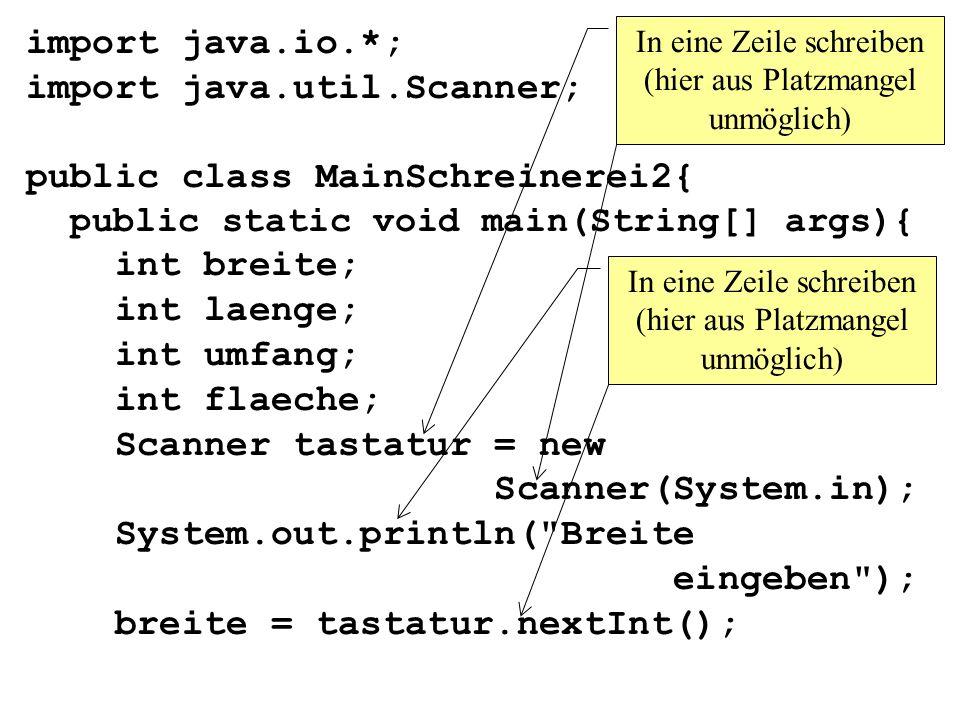 import java.io.*; import java.util.Scanner; public class MainSchreinerei2{ public static void main(String[] args){ int breite; int laenge; int umfang; int flaeche; Scanner tastatur = new Scanner(System.in); System.out.println( Breite eingeben ); breite = tastatur.nextInt(); In eine Zeile schreiben (hier aus Platzmangel unmöglich)