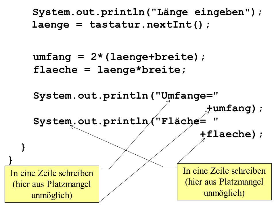 System.out.println( Länge eingeben ); laenge = tastatur.nextInt(); umfang = 2*(laenge+breite); flaeche = laenge*breite; System.out.println( Umfange= +umfang); System.out.println( Fläche= +flaeche); } } In eine Zeile schreiben (hier aus Platzmangel unmöglich)