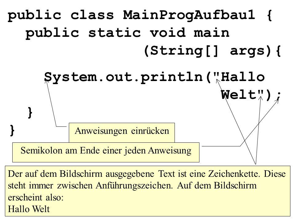 public class MainProgAufbau1 { public static void main (String[] args){ System.out.println( Hallo Welt ); } } Der auf dem Bildschirm ausgegebene Text ist eine Zeichenkette.
