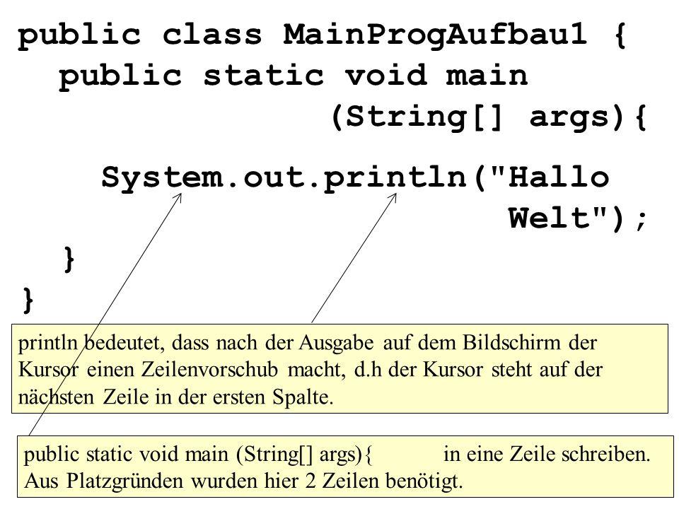 public class MainProgAufbau1 { public static void main (String[] args){ System.out.println( Hallo Welt ); } } println bedeutet, dass nach der Ausgabe auf dem Bildschirm der Kursor einen Zeilenvorschub macht, d.h der Kursor steht auf der nächsten Zeile in der ersten Spalte.