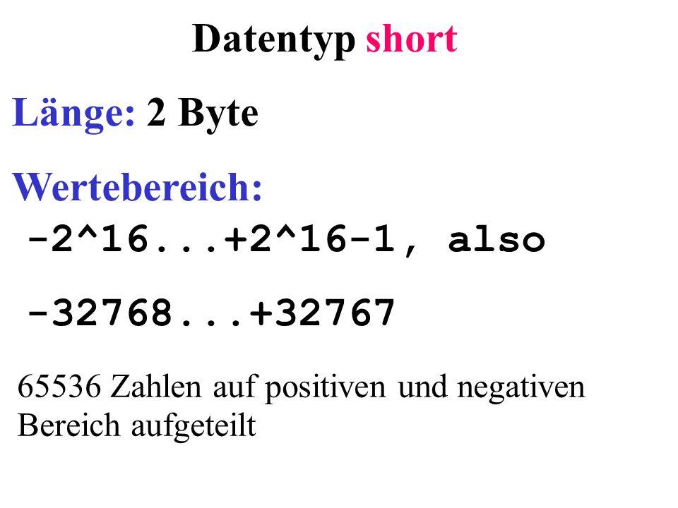 Datentyp short Länge: 2 Byte Wertebereich: -2^16...+2^16-1, also -32768...+32767 65536 Zahlen auf positiven und negativen Bereich aufgeteilt