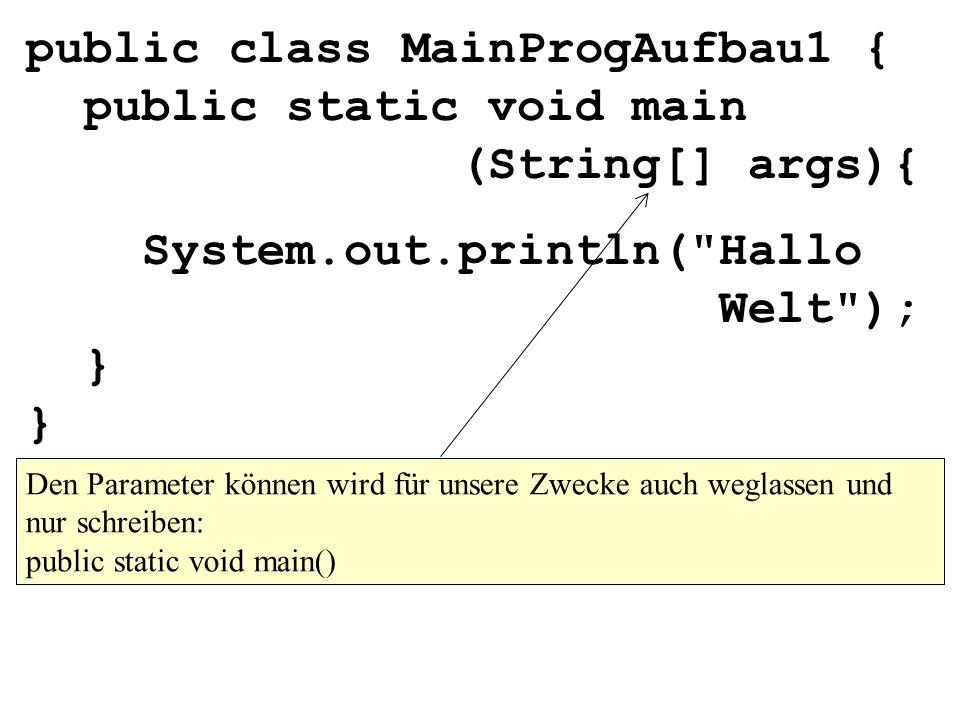 public class MainProgAufbau1 { public static void main (String[] args){ System.out.println( Hallo Welt ); } } Den Parameter können wird für unsere Zwecke auch weglassen und nur schreiben: public static void main()