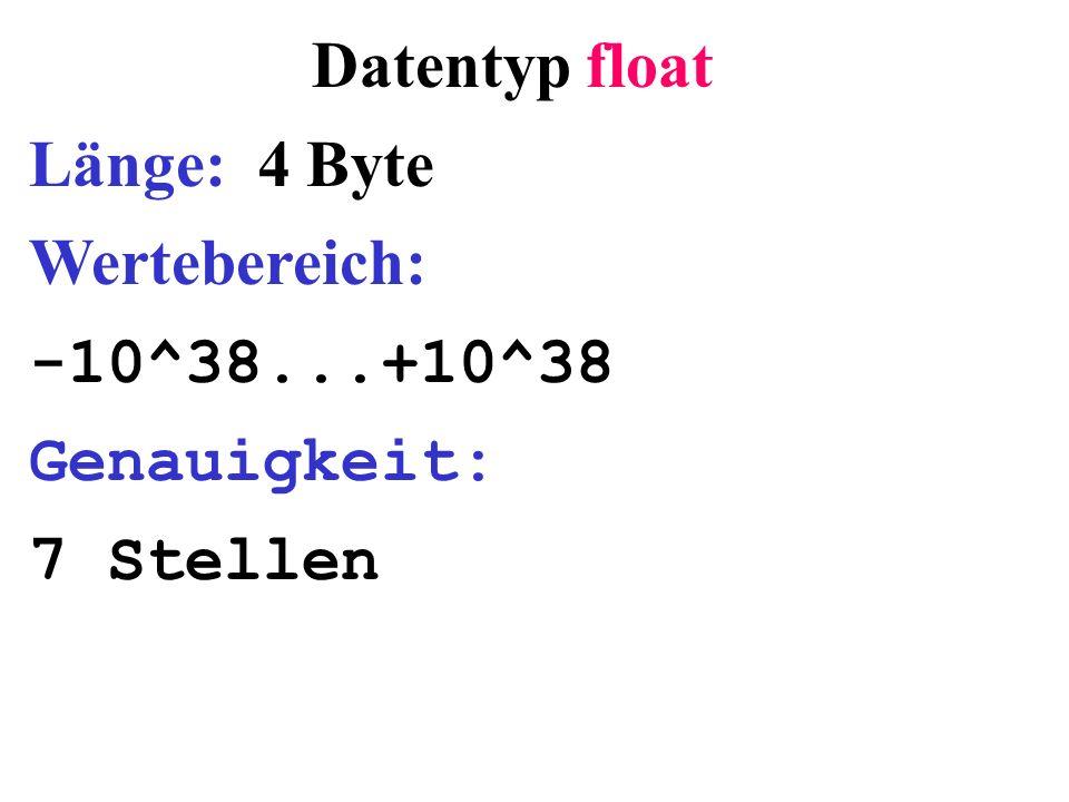 Datentyp float Länge: 4 Byte Wertebereich: -10^38...+10^38 Genauigkeit: 7 Stellen