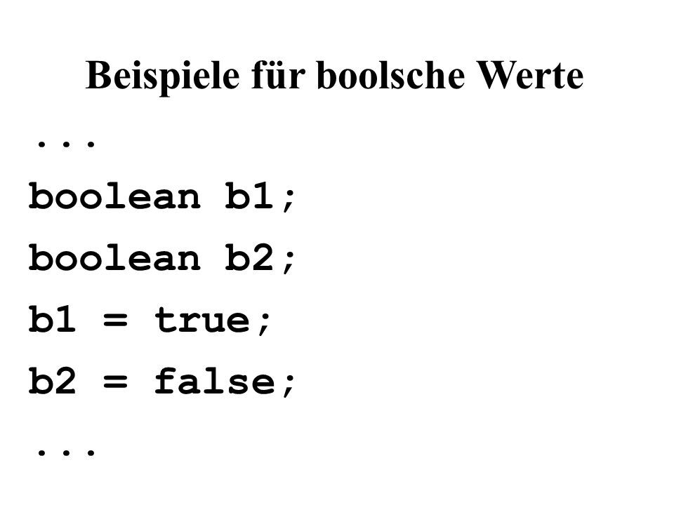 Beispiele für boolsche Werte... boolean b1; boolean b2; b1 = true; b2 = false;...