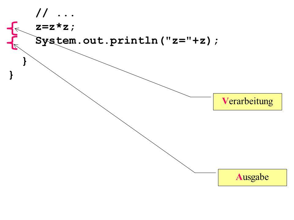 Verarbeitung Ausgabe //... z=z*z; System.out.println( z= +z); } }