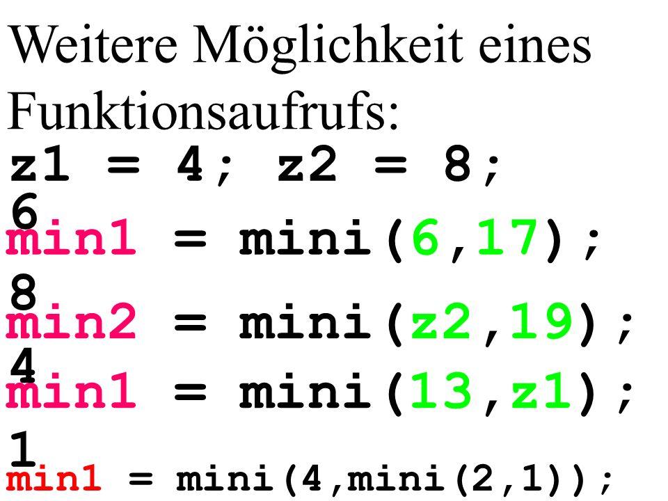 min1 = mini(4,mini(2,1)); Weitere Möglichkeit eines Funktionsaufrufs: min1 = mini(6,17); min2 = mini(z2,19); min1 = mini(13,z1); z1 = 4; z2 = 8; 6 8 4 1