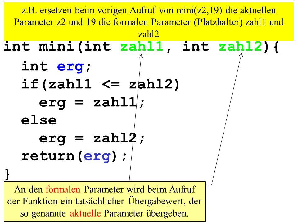 int erg; if(zahl1 <= zahl2) erg = zahl1; else erg = zahl2; return(erg); } int mini(int zahl1, int zahl2){ An den formalen Parameter wird beim Aufruf der Funktion ein tatsächlicher Übergabewert, der so genannte aktuelle Parameter übergeben.