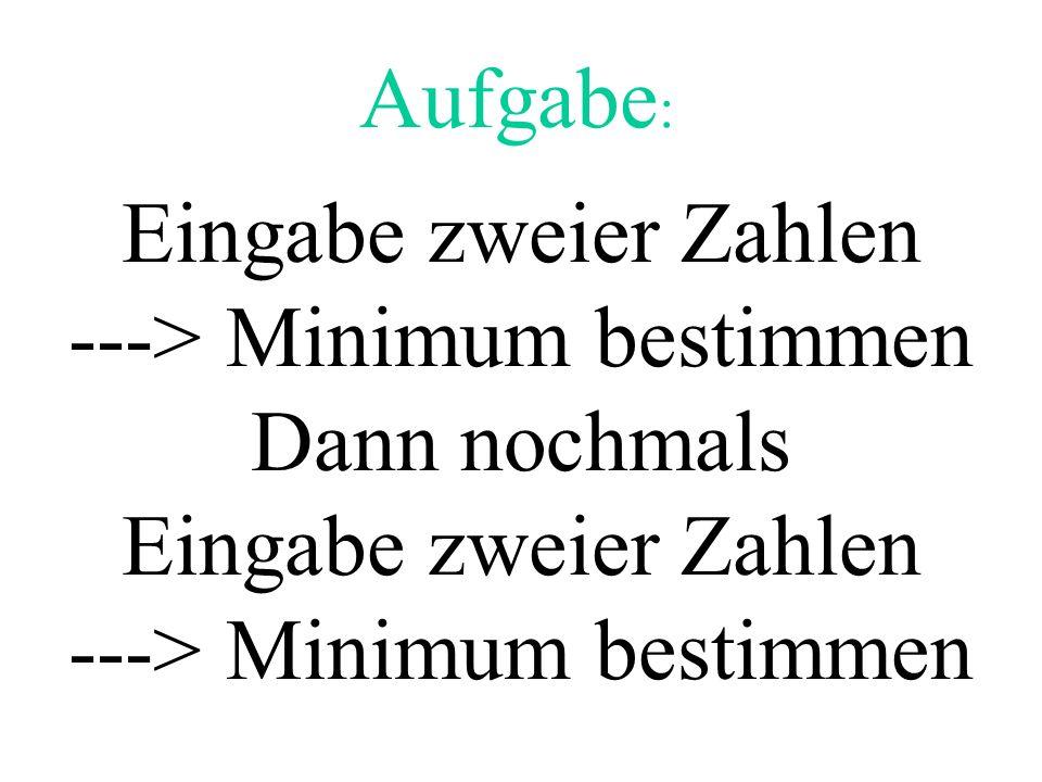 Aufgabe : Eingabe zweier Zahlen ---> Minimum bestimmen Dann nochmals Eingabe zweier Zahlen ---> Minimum bestimmen