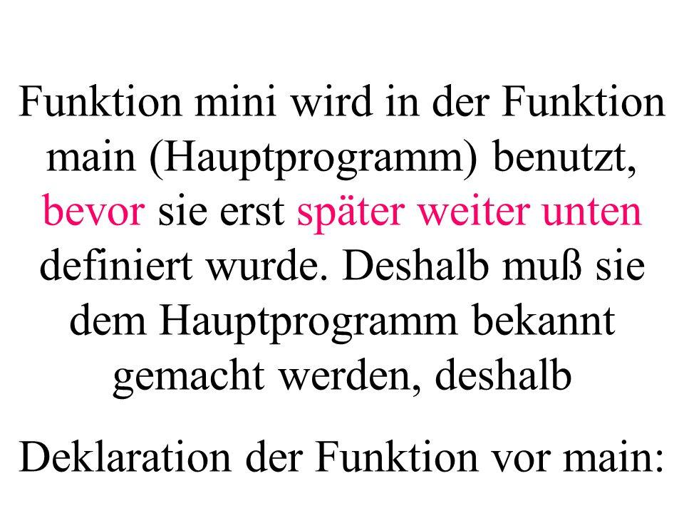 Funktion mini wird in der Funktion main (Hauptprogramm) benutzt, bevor sie erst später weiter unten definiert wurde. Deshalb muß sie dem Hauptprogramm