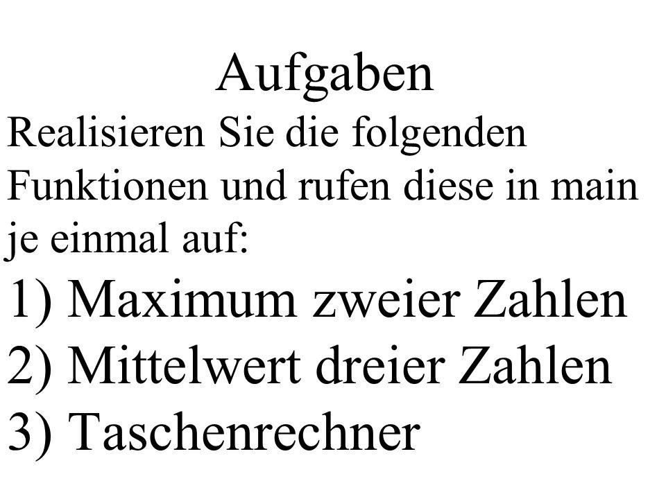 Aufgaben Realisieren Sie die folgenden Funktionen und rufen diese in main je einmal auf: 1) Maximum zweier Zahlen 2) Mittelwert dreier Zahlen 3) Taschenrechner