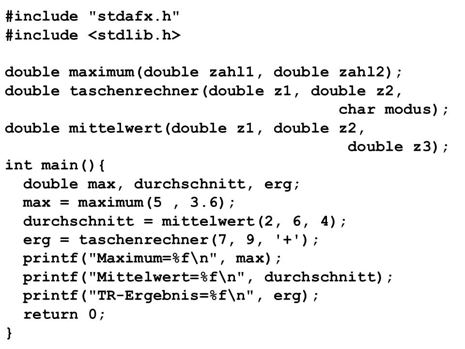 #include stdafx.h #include double maximum(double zahl1, double zahl2); double taschenrechner(double z1, double z2, char modus); double mittelwert(double z1, double z2, double z3); int main(){ double max, durchschnitt, erg; max = maximum(5, 3.6); durchschnitt = mittelwert(2, 6, 4); erg = taschenrechner(7, 9, + ); printf( Maximum=%f\n , max); printf( Mittelwert=%f\n , durchschnitt); printf( TR-Ergebnis=%f\n , erg); return 0; }