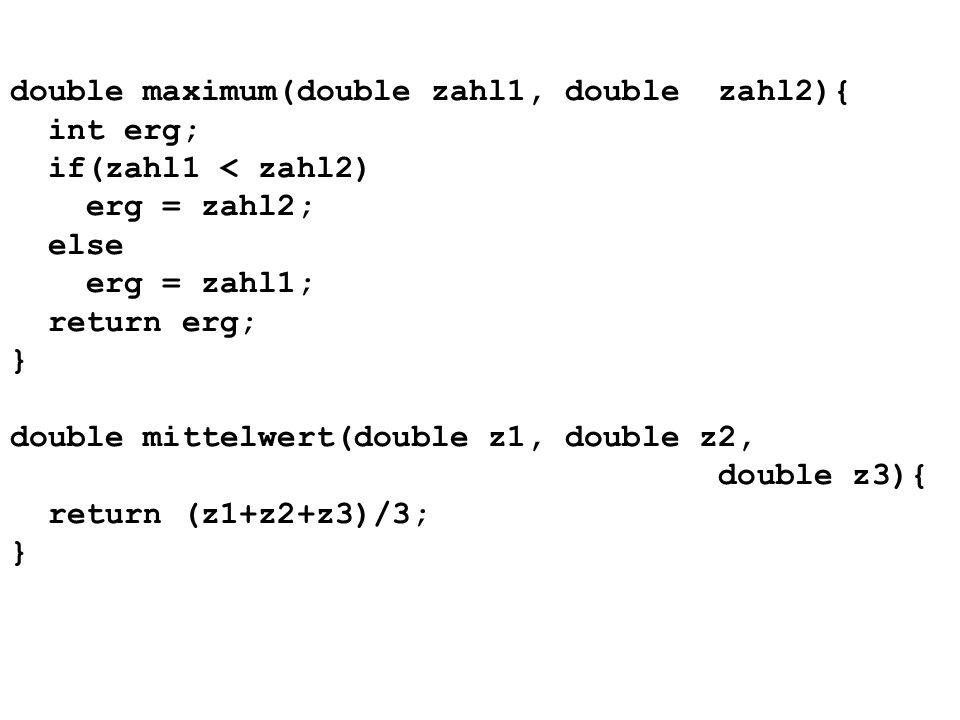double maximum(double zahl1, double zahl2){ int erg; if(zahl1 < zahl2) erg = zahl2; else erg = zahl1; return erg; } double mittelwert(double z1, double z2, double z3){ return (z1+z2+z3)/3; }