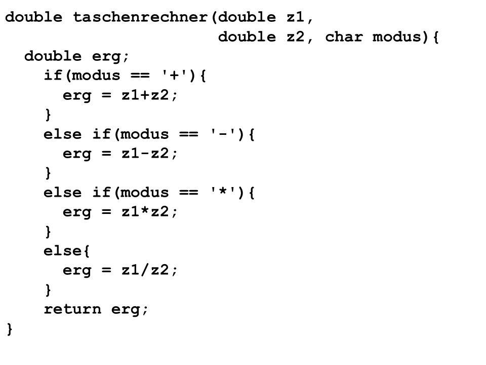 double taschenrechner(double z1, double z2, char modus){ double erg; if(modus == + ){ erg = z1+z2; } else if(modus == - ){ erg = z1-z2; } else if(modus == * ){ erg = z1*z2; } else{ erg = z1/z2; } return erg; }