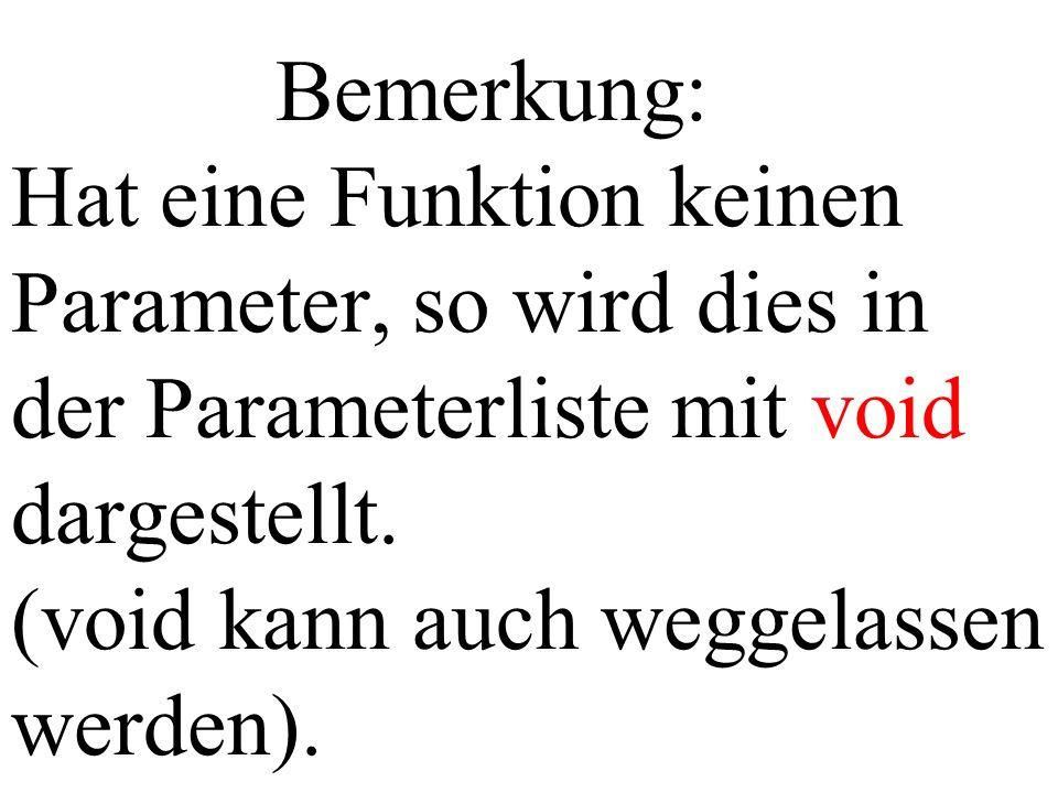Bemerkung: Hat eine Funktion keinen Parameter, so wird dies in der Parameterliste mit void dargestellt. (void kann auch weggelassen werden).
