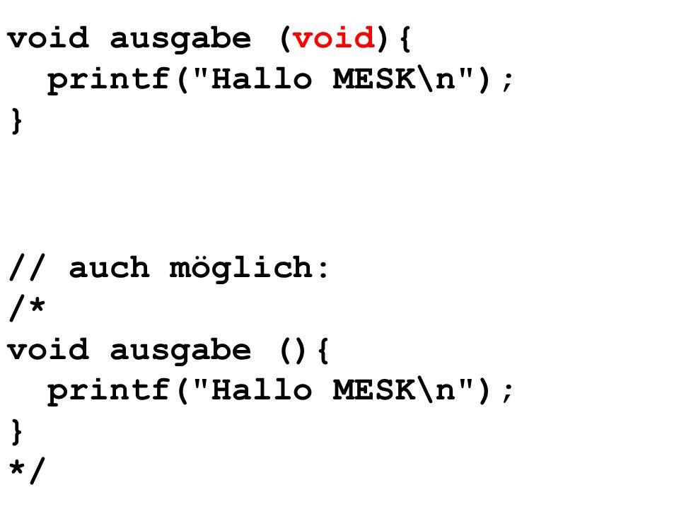 void ausgabe (void){ printf( Hallo MESK\n ); } // auch möglich: /* void ausgabe (){ printf( Hallo MESK\n ); } */