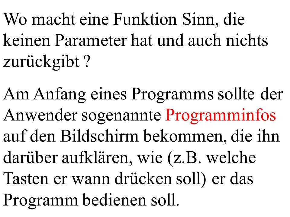 Wo macht eine Funktion Sinn, die keinen Parameter hat und auch nichts zurückgibt ? Am Anfang eines Programms sollte der Anwender sogenannte Programmin