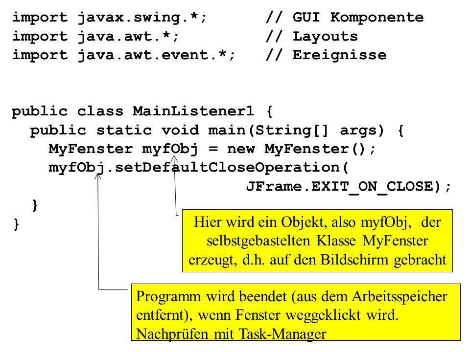 class MyFenster extends JFrame { private Container mycont; private JPanel mypan; private JButton myb; private MyWanze myw; public MyFenster() { mycont = getContentPane(); mypan = new JPanel(); myb = new JButton( Bitte klick hier drauf ); myw = new MyWanze(); // weiter mit nächster Folie Variablen (Objekte) deklarieren Speicher für die eben deklarierten Variablen reservieren