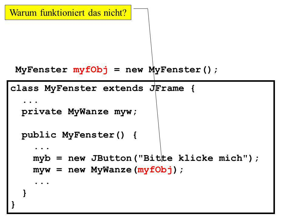 MyFenster myfObj = new MyFenster(); class MyFenster extends JFrame {... private MyWanze myw; public MyFenster() {... myb = new JButton(